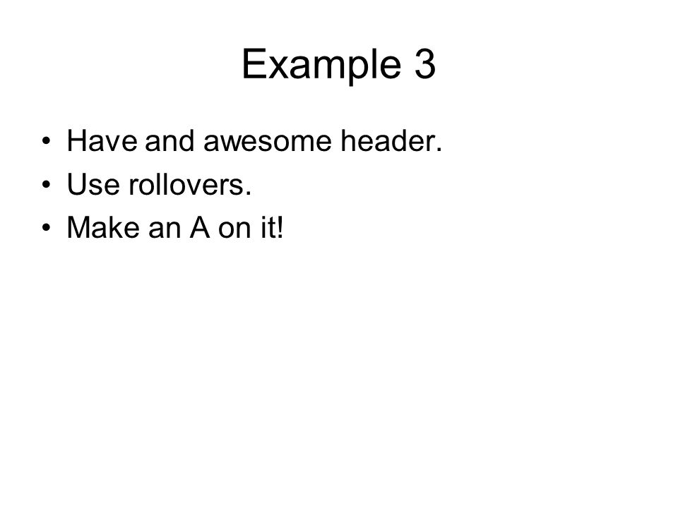 Example 3 Have and awesome header. Use rollovers. Make an A on it!