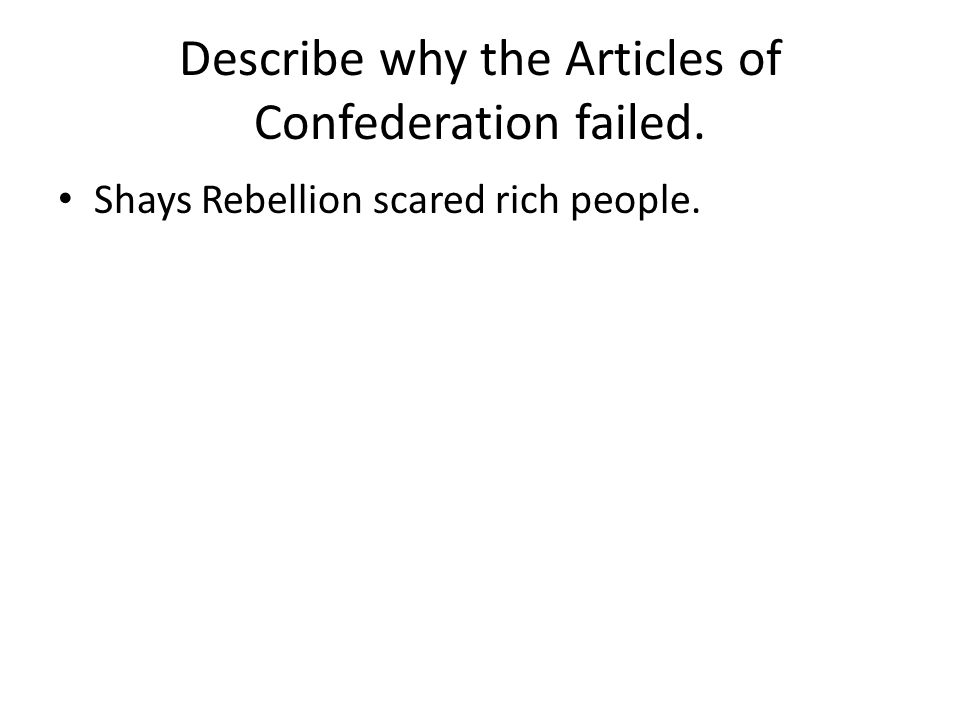 Describe why the Articles of Confederation failed. Shays Rebellion scared rich people.