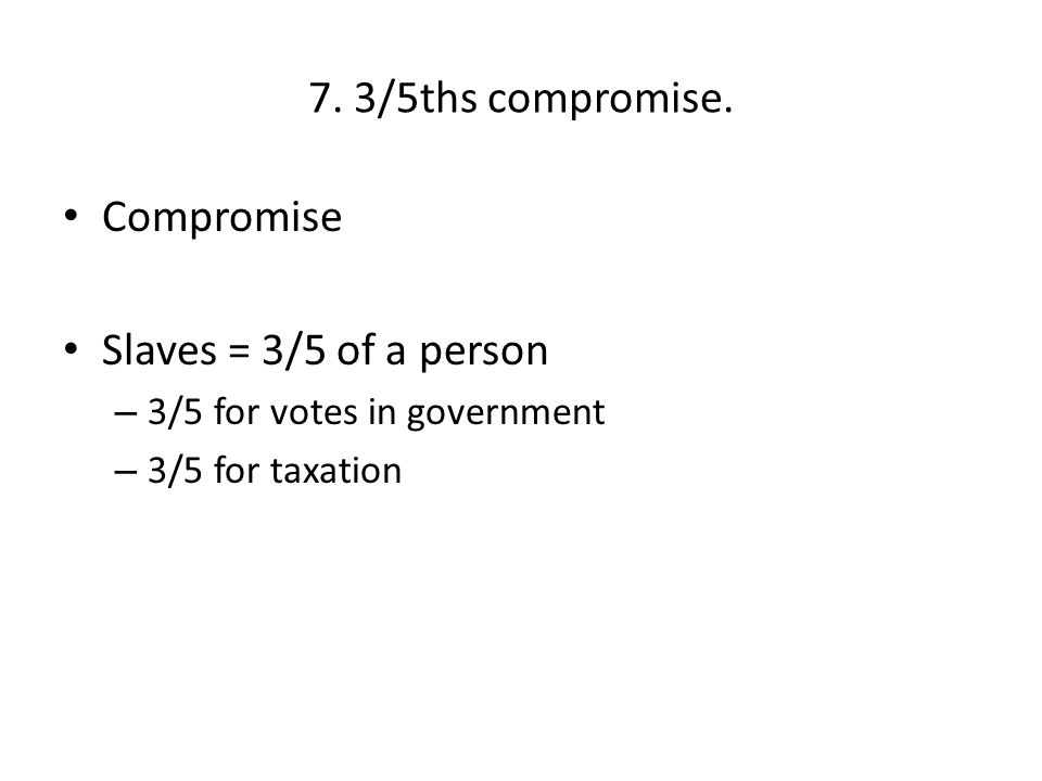 7. 3/5ths compromise. Compromise Slaves = 3/5 of a person – 3/5 for votes in government – 3/5 for taxation