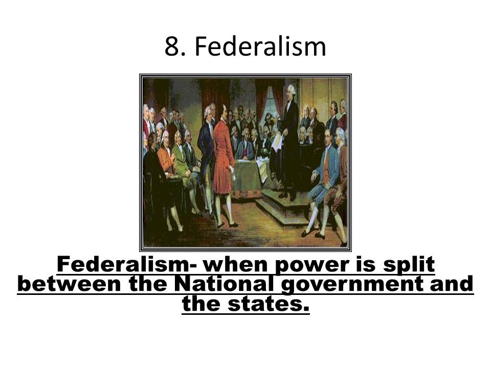 Federalism- when power is split between the National government and the states. 8. Federalism