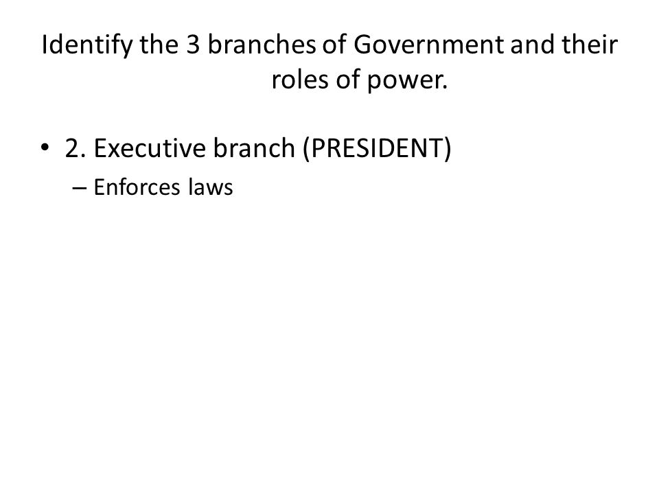 Identify the 3 branches of Government and their roles of power. 2. Executive branch (PRESIDENT) – Enforces laws