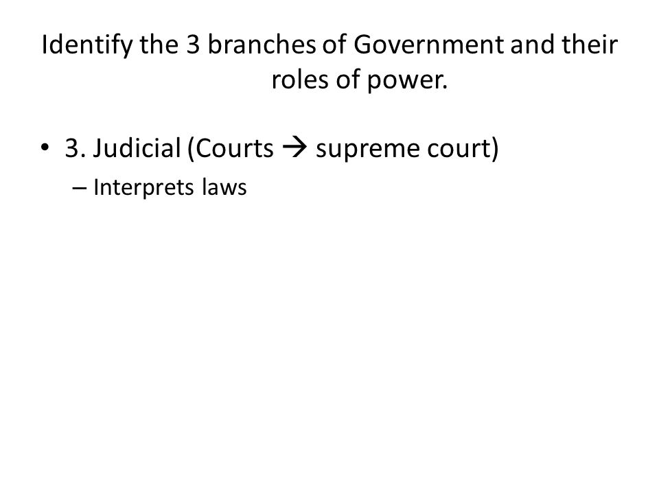 Identify the 3 branches of Government and their roles of power. 3. Judicial (Courts supreme court) – Interprets laws