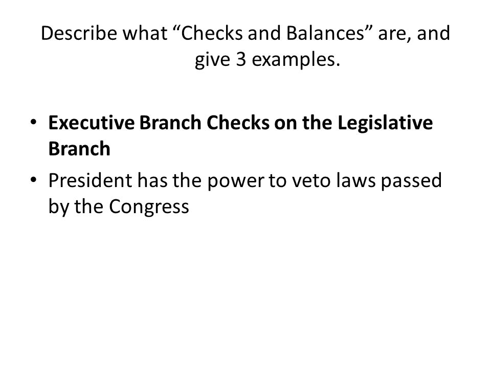Describe what Checks and Balances are, and give 3 examples. Executive Branch Checks on the Legislative Branch President has the power to veto laws pas