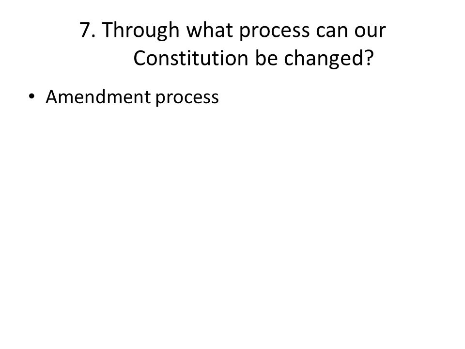 7. Through what process can our Constitution be changed? Amendment process