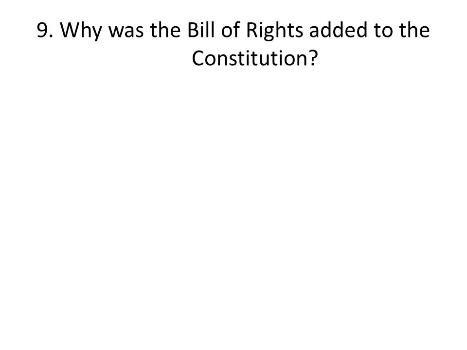 9. Why was the Bill of Rights added to the Constitution?