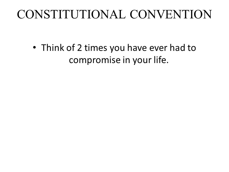 CONSTITUTIONAL CONVENTION Think of 2 times you have ever had to compromise in your life.
