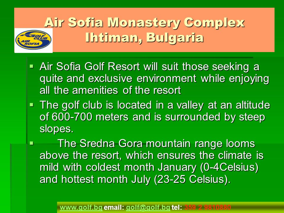 Direction Direction The resort is superbly located just outside the capital city of Sofia – 30 kms on the highway and is only 30km from Bulgaria s largest ski resort of Borovets.