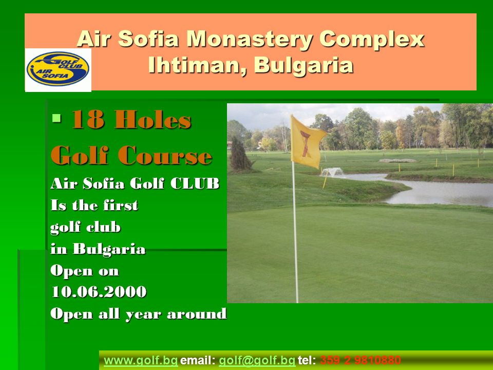 Air Sofia Monastery Complex Ihtiman, Bulgaria 18 Holes Golf Course 18 Holes Golf Course 18 Holes Golf Course 18 Holes Golf Course Description Description Description Specification Specification Specification Floors plan Floors plan Floors plan Floors plan Price list Price listlist Photos Photos Photos Inspection visits Inspection visitsvisits Membership Membership Membership Directions Directions Directions Contacts Contacts Contacts Apartments from 50,783.00 Euro www.golf.bgwww.golf.bg email: golf@golf.bg tel: 359 2 9810880golf@golf.bg