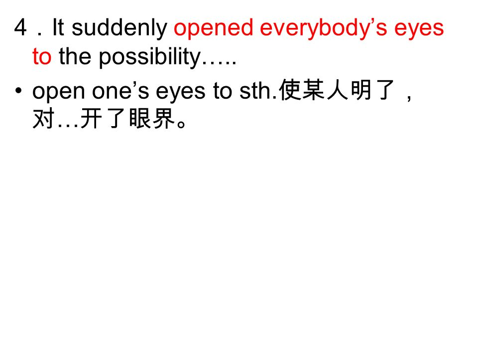 4 It suddenly opened everybodys eyes to the possibility….. open ones eyes to sth. …