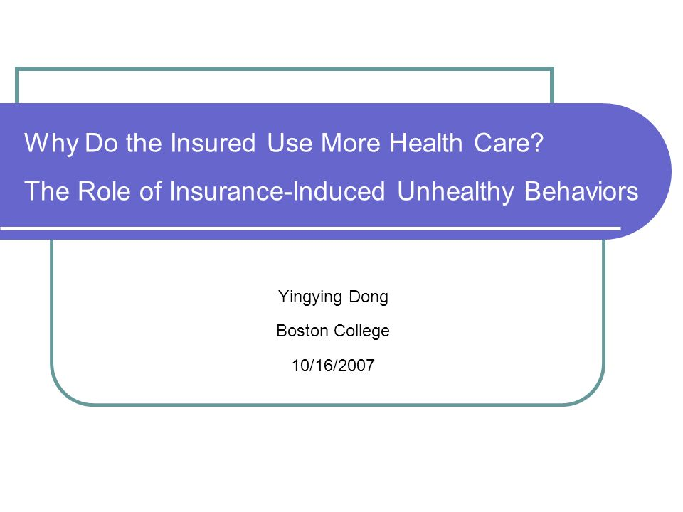 Why Do the Insured Use More Health Care? The Role of Insurance-Induced Unhealthy Behaviors Yingying Dong Boston College 10/16/2007