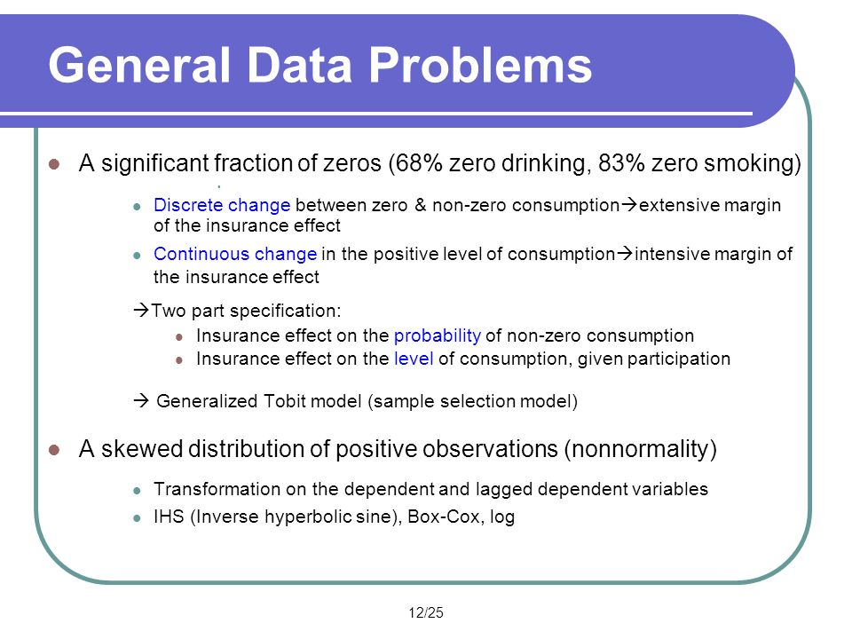 12/25 General Data Problems A significant fraction of zeros (68% zero drinking, 83% zero smoking) Discrete change between zero & non-zero consumption extensive margin of the insurance effect Continuous change in the positive level of consumption intensive margin of the insurance effect Two part specification: Insurance effect on the probability of non-zero consumption Insurance effect on the level of consumption, given participation Generalized Tobit model (sample selection model) A skewed distribution of positive observations (nonnormality) Transformation on the dependent and lagged dependent variables IHS (Inverse hyperbolic sine), Box-Cox, log