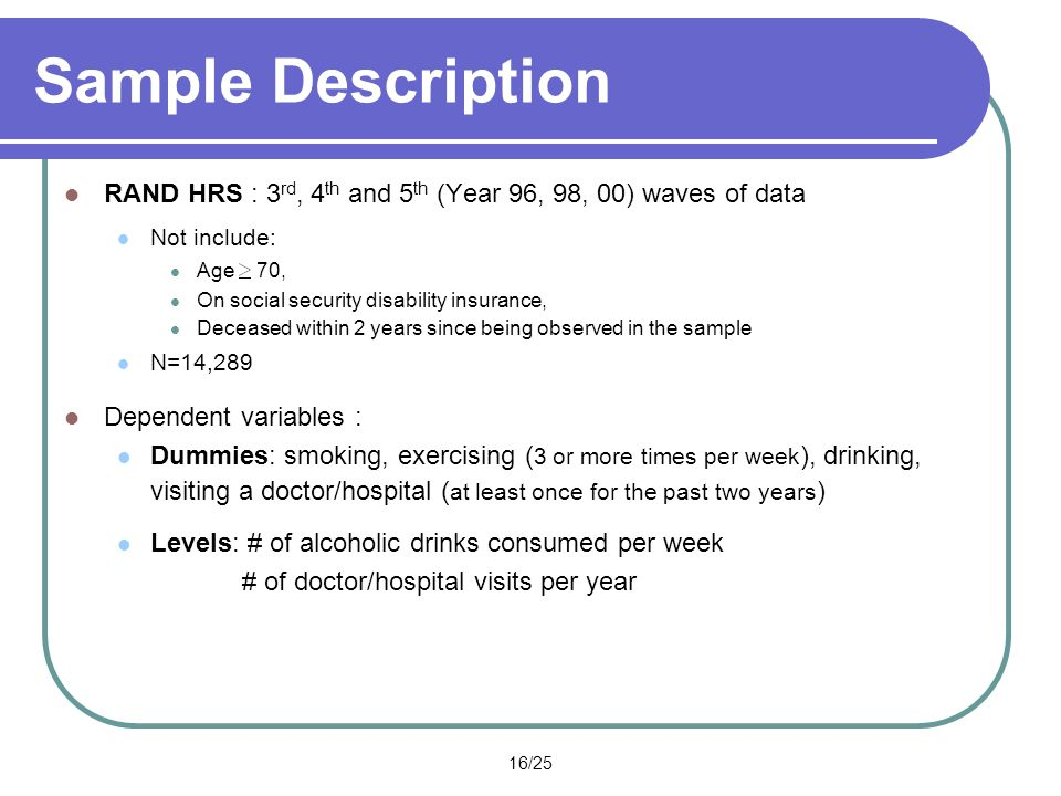 16/25 Sample Description RAND HRS : 3 rd, 4 th and 5 th (Year 96, 98, 00) waves of data Not include: Age 70, On social security disability insurance, Deceased within 2 years since being observed in the sample N=14,289 Dependent variables : Dummies: smoking, exercising ( 3 or more times per week ), drinking, visiting a doctor/hospital ( at least once for the past two years ) Levels: # of alcoholic drinks consumed per week # of doctor/hospital visits per year