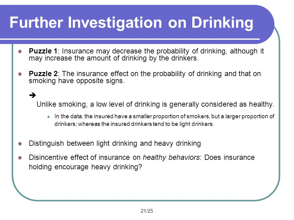 21/25 Further Investigation on Drinking Puzzle 1: Insurance may decrease the probability of drinking, although it may increase the amount of drinking by the drinkers.