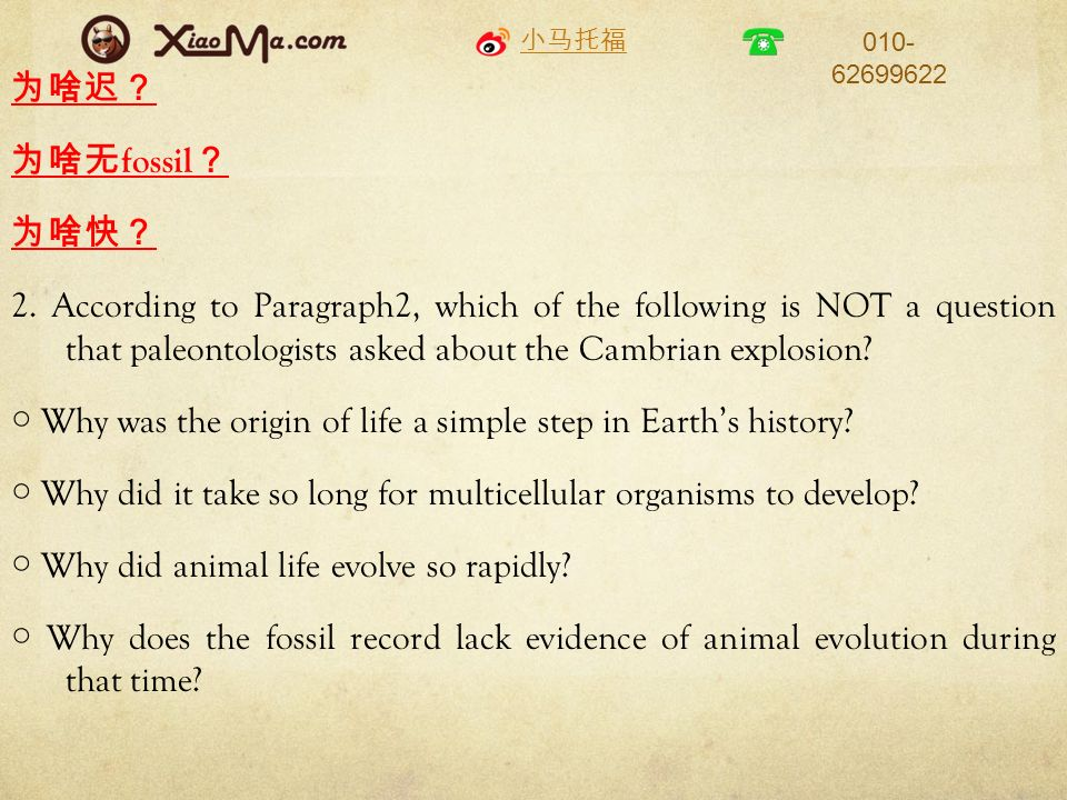 010- 62699622 fossil 2. According to Paragraph2, which of the following is NOT a question that paleontologists asked about the Cambrian explosion? Why