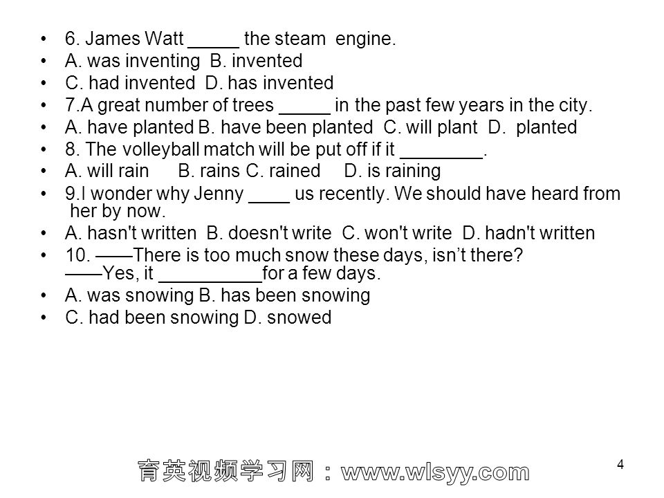 4 6. James Watt _____ the steam engine. A. was inventing B. invented C. had invented D. has invented 7.A great number of trees _____ in the past few y
