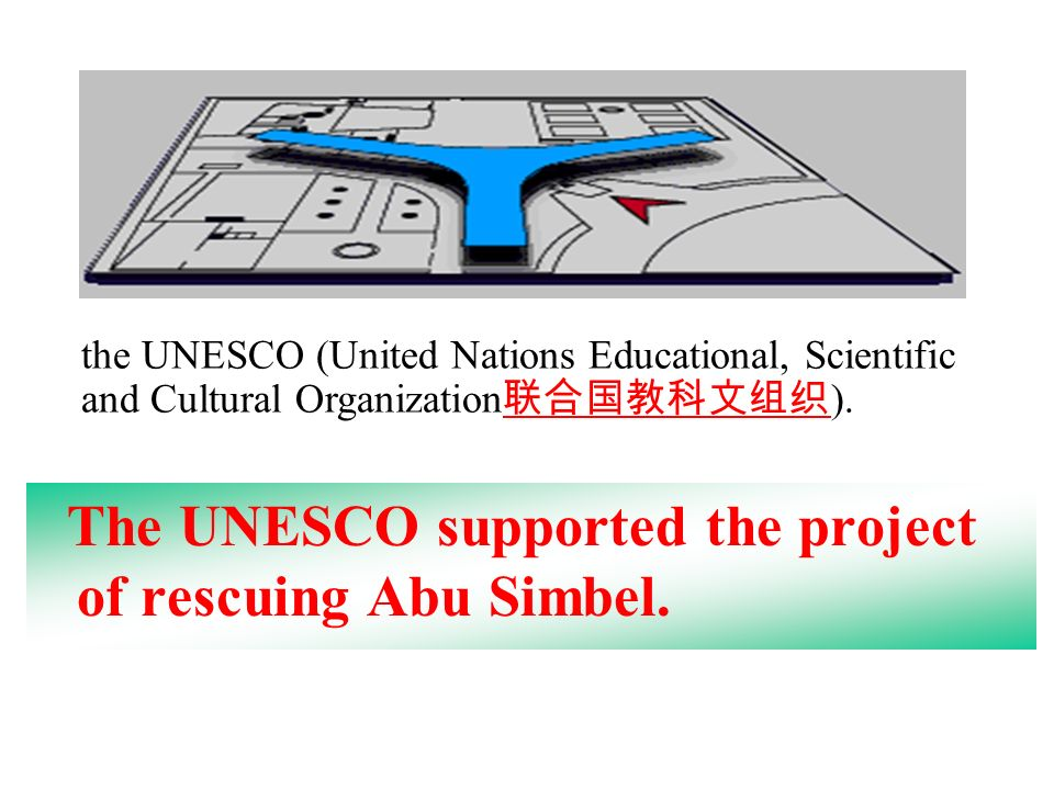The UNESCO supported the project of rescuing Abu Simbel. the UNESCO (United Nations Educational, Scientific and Cultural Organization ).