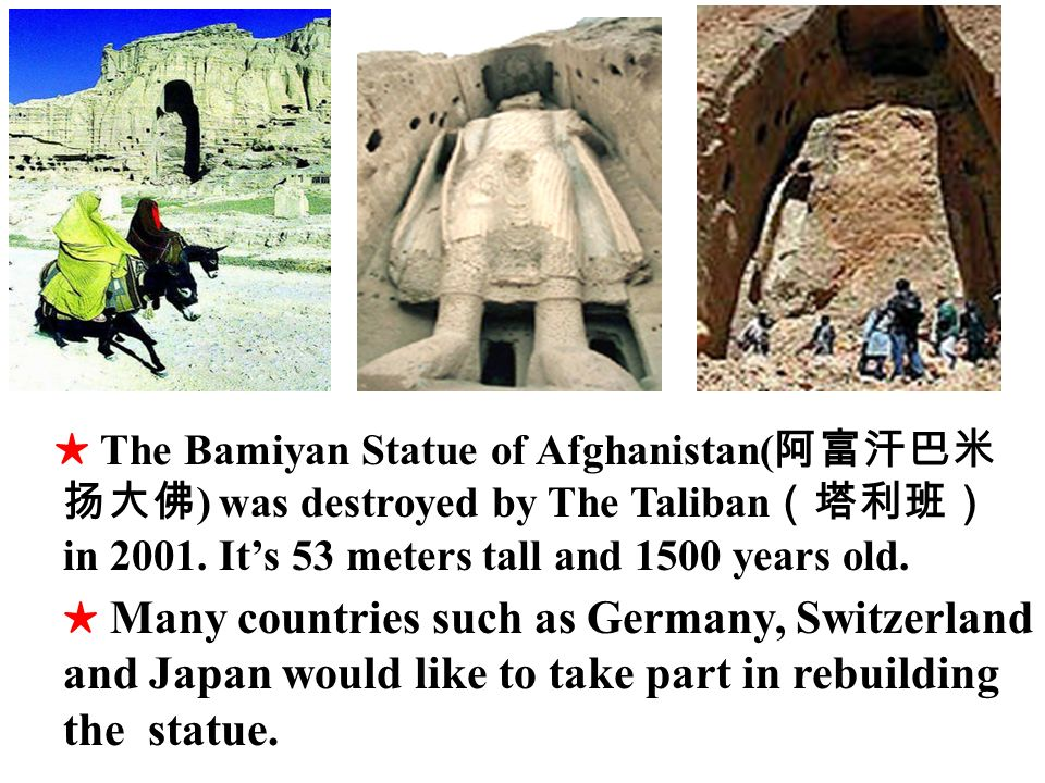 The Bamiyan Statue of Afghanistan( ) was destroyed by The Taliban in 2001.