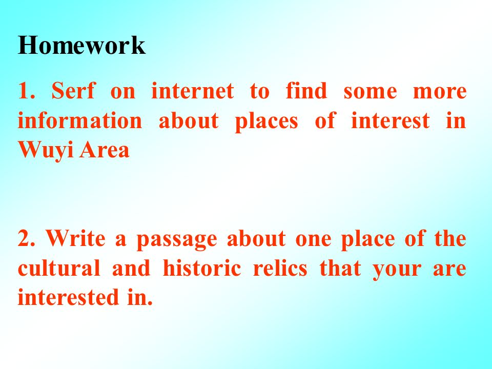 Homework 1. Serf on internet to find some more information about places of interest in Wuyi Area 2. Write a passage about one place of the cultural an