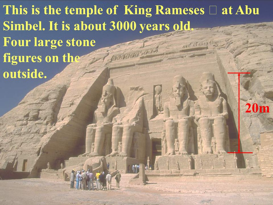 This is the temple of King Rameses at Abu Simbel. It is about 3000 years old. Four large stone figures on the outside. 20m