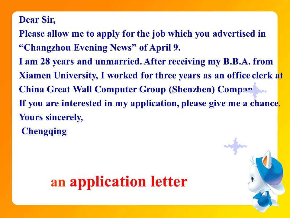 Dear Sir, Please allow me to apply for the job which you advertised in Changzhou Evening News of April 9. I am 28 years and unmarried. After receiving