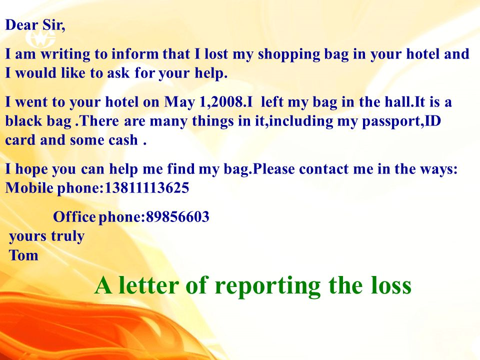 Dear Sir, I am writing to inform that I lost my shopping bag in your hotel and I would like to ask for your help. I went to your hotel on May 1,2008.I