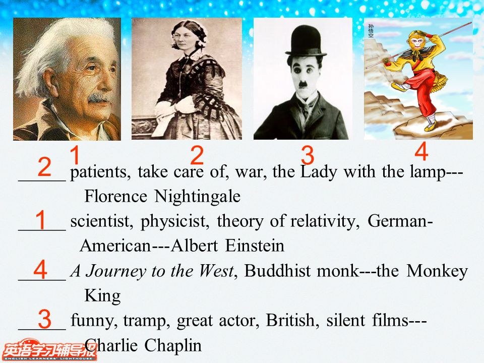 123 4 _____ patients, take care of, war, the Lady with the lamp--- Florence Nightingale _____ scientist, physicist, theory of relativity, German- American---Albert Einstein _____ A Journey to the West, Buddhist monk---the Monkey King _____ funny, tramp, great actor, British, silent films--- Charlie Chaplin