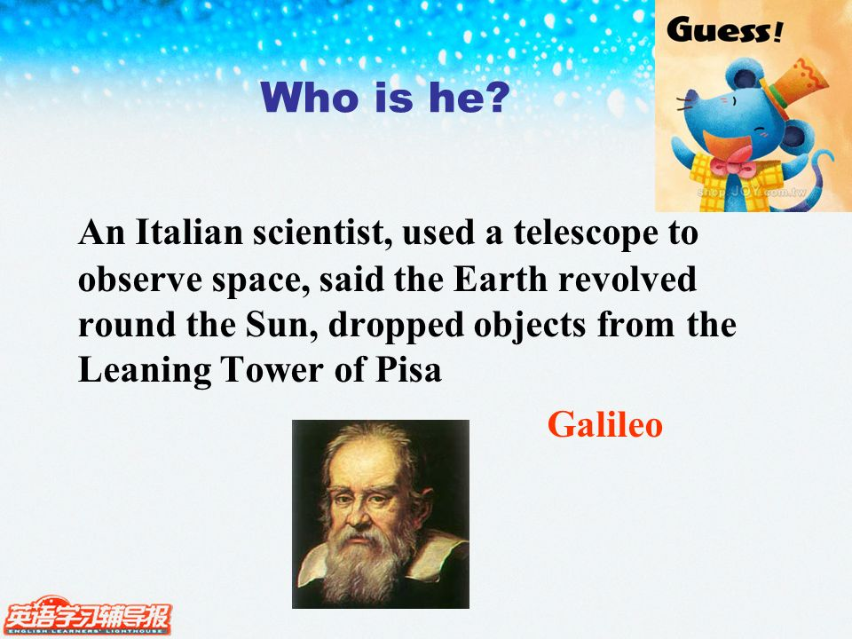 An Italian scientist, used a telescope to observe space, said the Earth revolved round the Sun, dropped objects from the Leaning Tower of Pisa Galileo Who is he