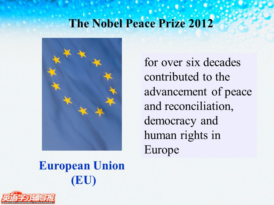 The Nobel Peace Prize 2012 European Union (EU) for over six decades contributed to the advancement of peace and reconciliation, democracy and human ri