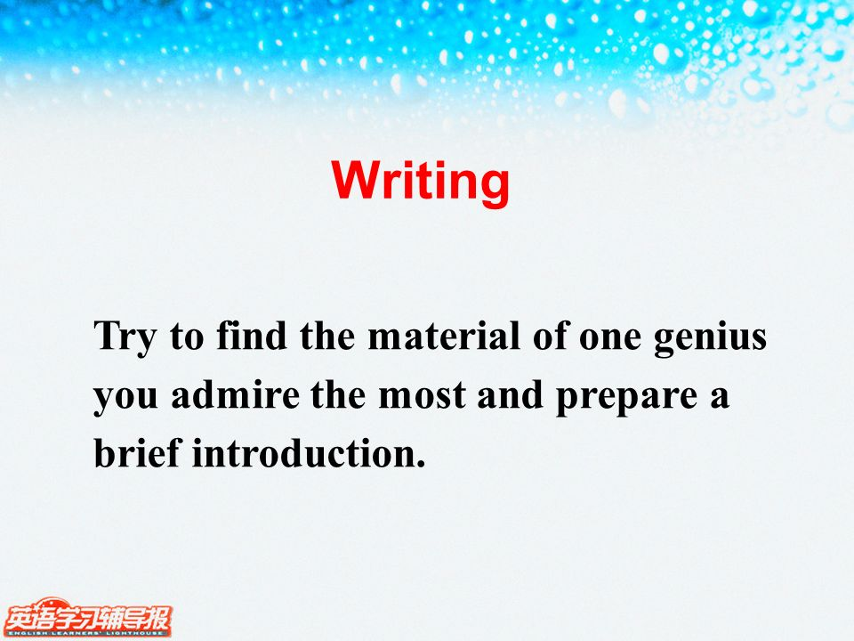 Writing Try to find the material of one genius you admire the most and prepare a brief introduction.