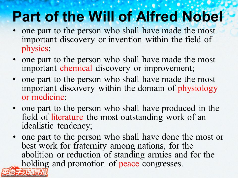 Part of the Will of Alfred Nobel one part to the person who shall have made the most important discovery or invention within the field of physics; one part to the person who shall have made the most important chemical discovery or improvement; one part to the person who shall have made the most important discovery within the domain of physiology or medicine; one part to the person who shall have produced in the field of literature the most outstanding work of an idealistic tendency; one part to the person who shall have done the most or best work for fraternity among nations, for the abolition or reduction of standing armies and for the holding and promotion of peace congresses.