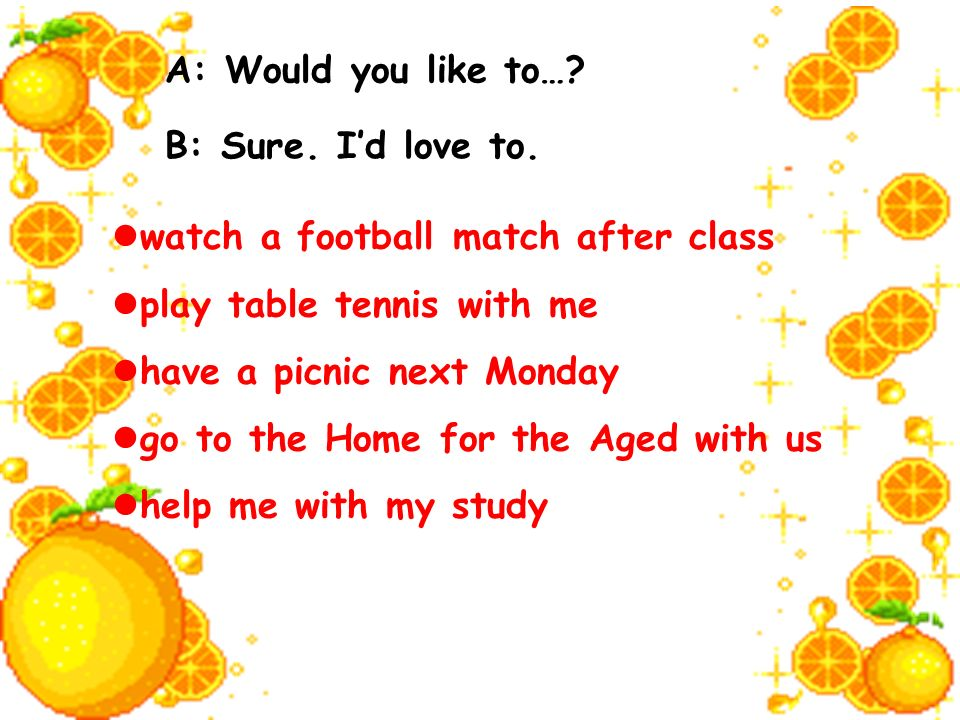 A: Would you like to…? B: Sure. Id love to. watch a football match after class play table tennis with me have a picnic next Monday go to the Home for