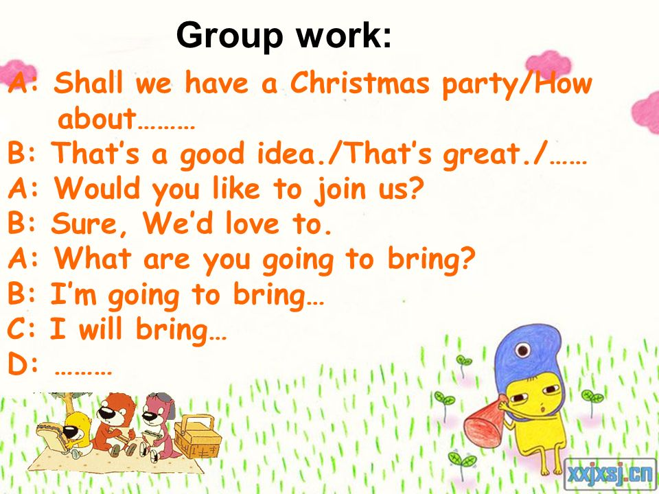 Group work: A: Shall we have a Christmas party/How about……… B: Thats a good idea./Thats great./…… A: Would you like to join us? B: Sure, Wed love to.