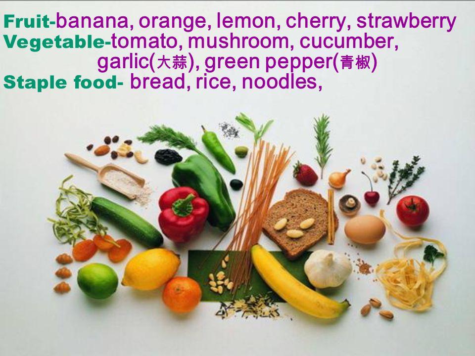 Fruit- banana, orange, lemon, cherry, strawberry Vegetable- tomato, mushroom, cucumber, garlic( ), green pepper( ) Staple food- bread, rice, noodles,