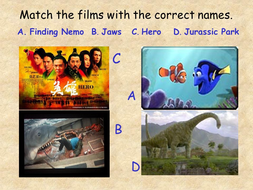 Match the films with the correct names. A. Finding Nemo B. Jaws C. Hero D. Jurassic Park C A B D