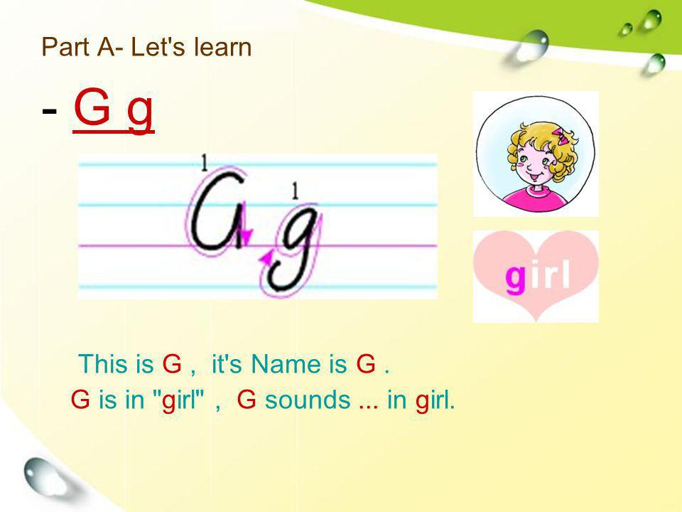 Part A- Let s learn This is G, it s Name is G. G is in girl , G sounds... in girl. - G g