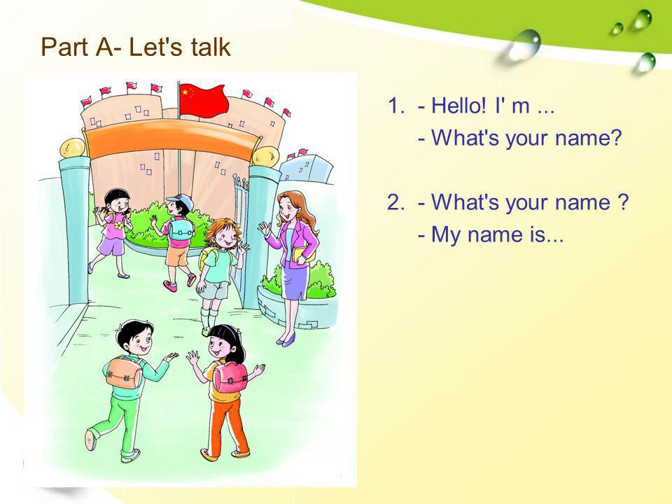 Part A- Let's talk 1. - Hello! I' m... - What's your name? 2. - What's your name ? - My name is...