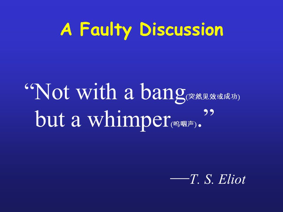A Faulty Discussion Not with a bang ( ) but a whimper ( ). T. S. Eliot
