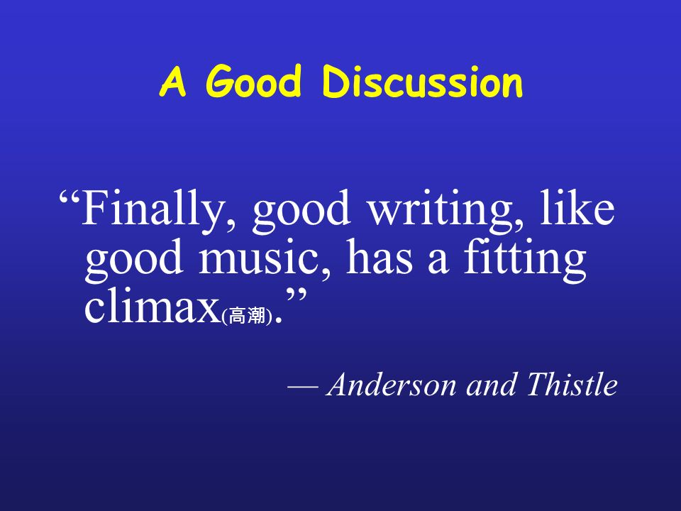 A Good Discussion Finally, good writing, like good music, has a fitting climax ( ).