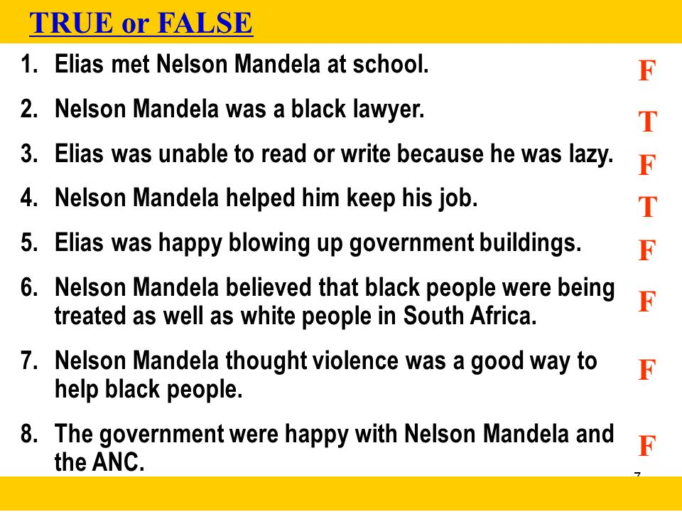 7 1.Elias met Nelson Mandela at school. 2.Nelson Mandela was a black lawyer. 3.Elias was unable to read or write because he was lazy. 4.Nelson Mandela
