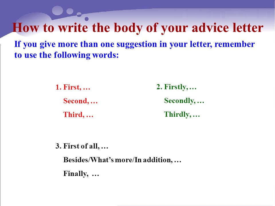 If you give more than one suggestion in your letter, remember to use the following words: How to write the body of your advice letter 1. First, … Seco