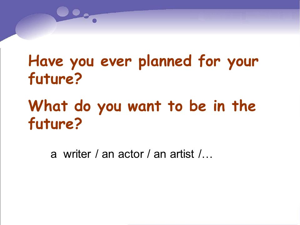 Have you ever planned for your future? What do you want to be in the future? a writer / an actor / an artist /…