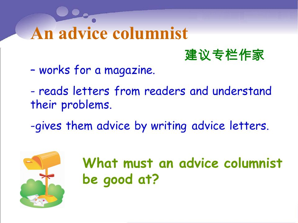 – works for a magazine. - reads letters from readers and understand their problems. -gives them advice by writing advice letters. An advice columnist