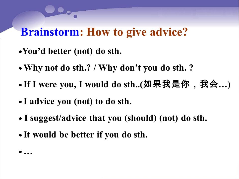 Brainstorm: How to give advice? Youd better (not) do sth. Why not do sth.? / Why dont you do sth. ? If I were you, I would do sth..( …) I advice you (