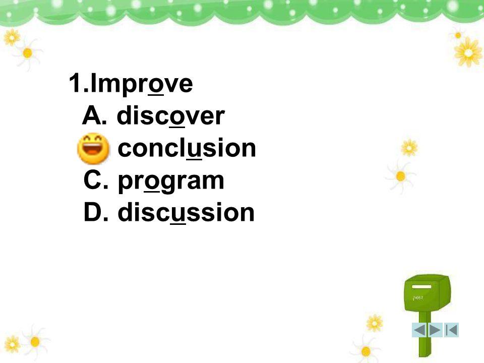 1.Improve A. discover B. conclusion C. program D. discussion