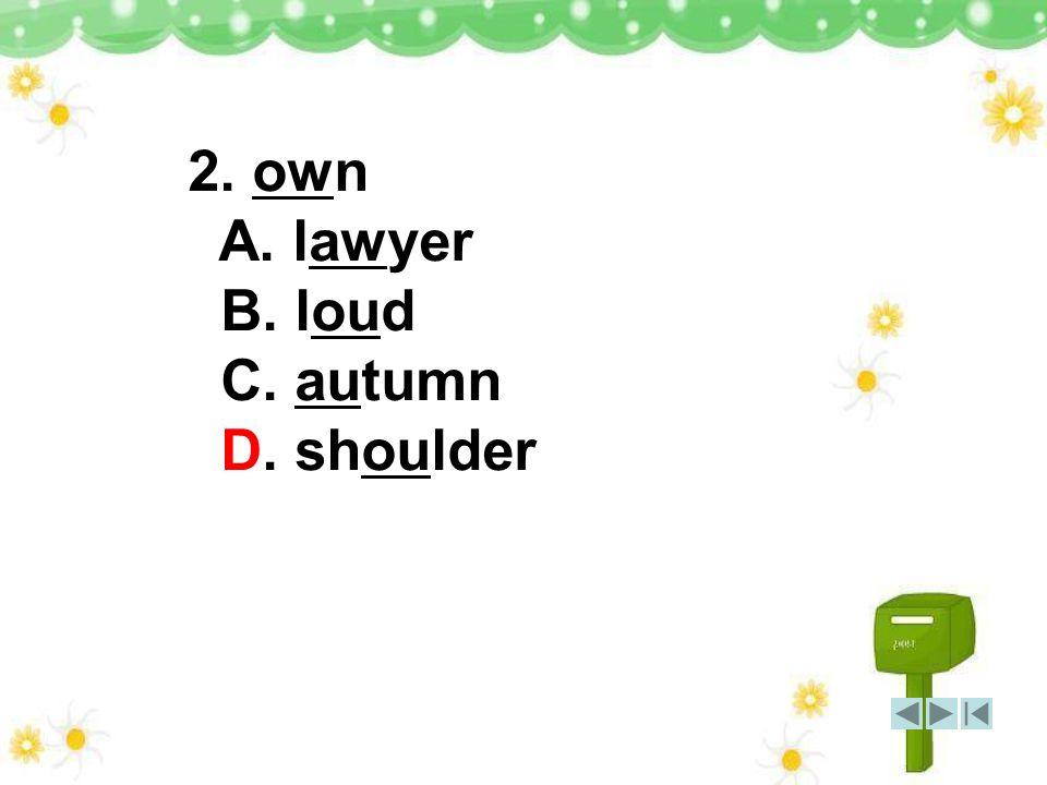 2. own A. lawyer B. loud C. autumn D. shoulder