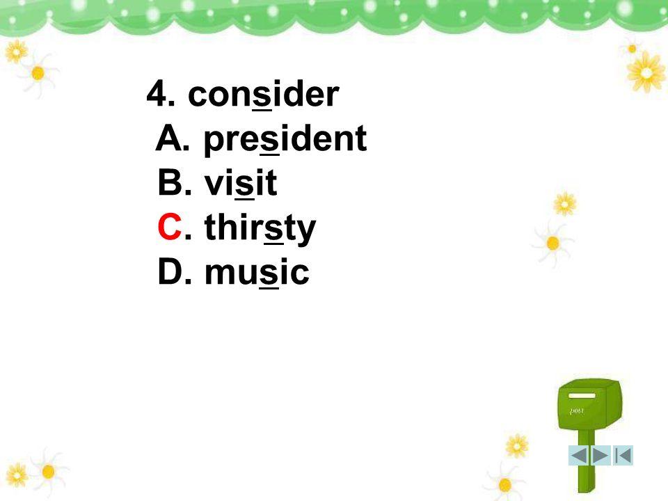 4. consider A. president B. visit C. thirsty D. music