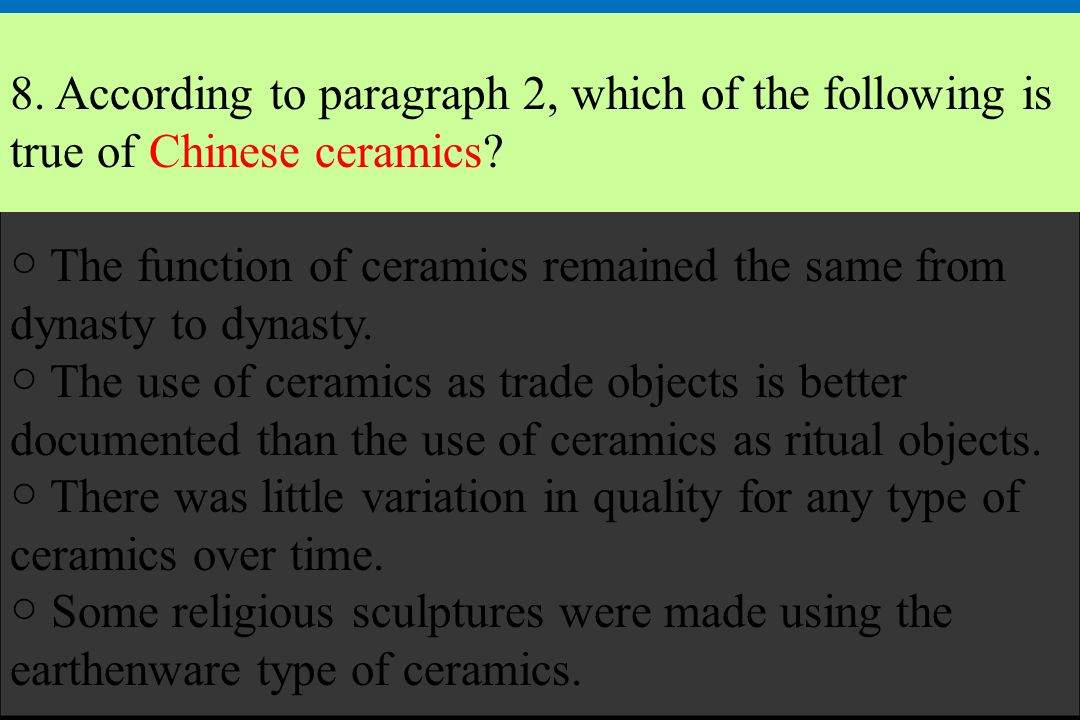 8. According to paragraph 2, which of the following is true of Chinese ceramics? The function of ceramics remained the same from dynasty to dynasty. T