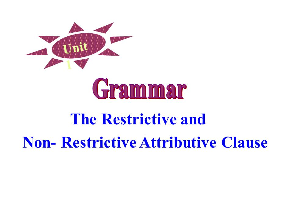 Unit 1 The Restrictive and Non- Restrictive Attributive Clause
