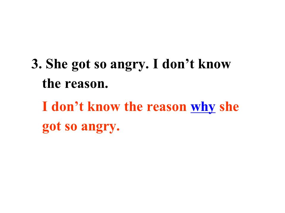 3. She got so angry. I dont know the reason. I dont know the reason why she got so angry.
