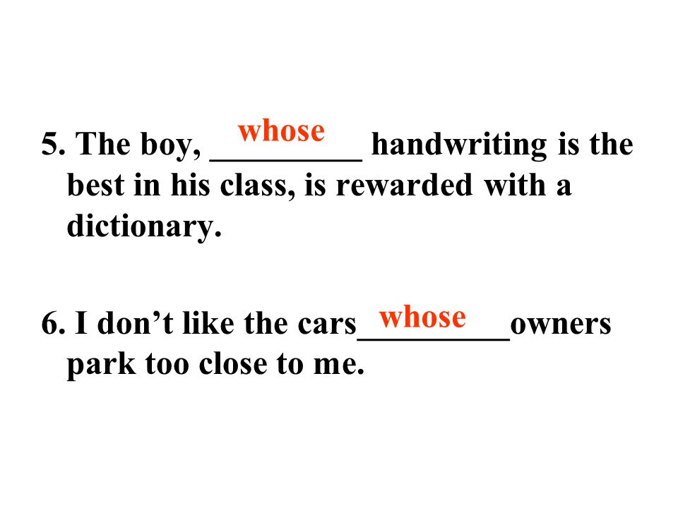 5. The boy, _________ handwriting is the best in his class, is rewarded with a dictionary.